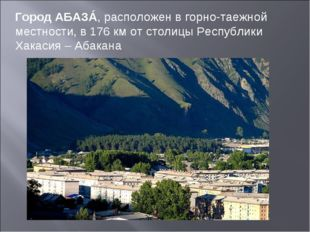 Город АБАЗÁ, расположен в горно-таежной местности, в 176 км от столицы Респуб
