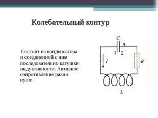 Колебательный контур Состоит из конденсатора и соединенной с ним последовател