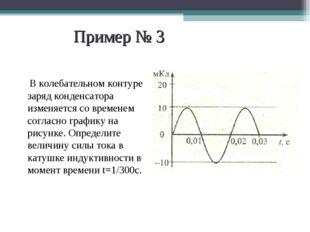 Пример № 3 В колебательном контуре заряд конденсатора изменяется со временем