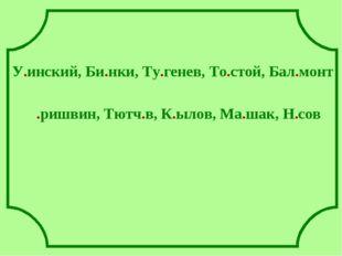 У.инский, Би.нки, Ту.генев, То.стой, Бал.монт .ришвин, Тютч.в, К.ылов, Ма.ша