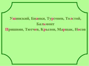 Ушинский, Бианки, Тургенев, Толстой, Бальмонт Пришвин, Тютчев, Крылов, Марша