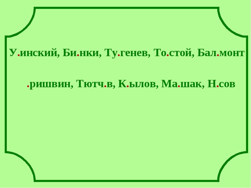 У.инский, Би.нки, Ту.генев, То.стой, Бал.монт .ришвин, Тютч.в, К.ылов, Ма.ша...
