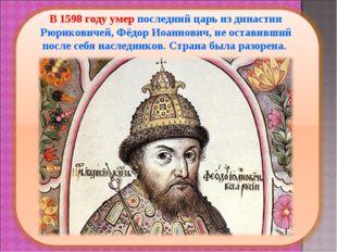 В 1598 году умер последний царь из династии Рюриковичей, Фёдор Иоаннович, не