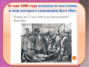 16 мая 1606 года вспыхнуло восстание, в ходе которого самозванец был убит.
