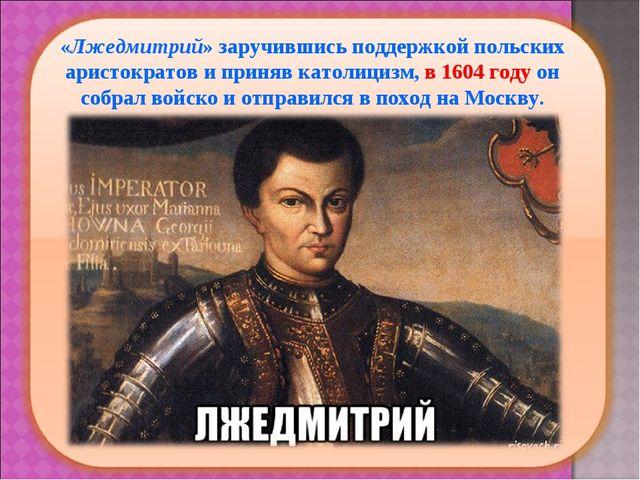«Лжедмитрий» заручившись поддержкой польских аристократов и приняв католициз...