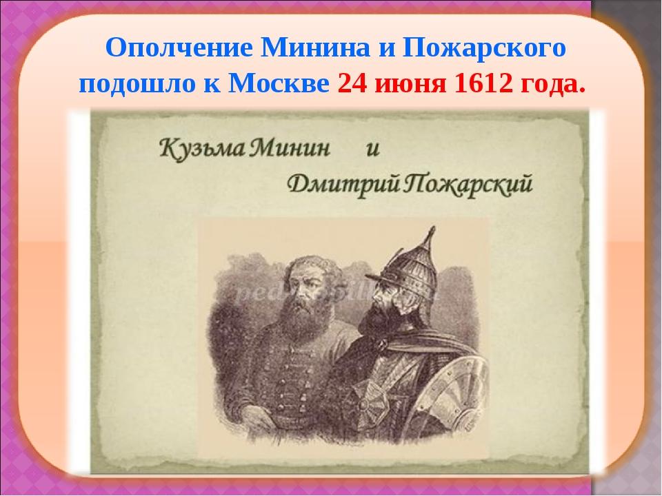 Ополчение Минина и Пожарского подошло к Москве 24 июня 1612 года.