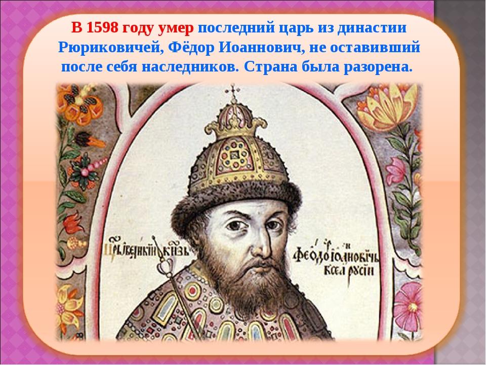 В 1598 году умер последний царь из династии Рюриковичей, Фёдор Иоаннович, не...