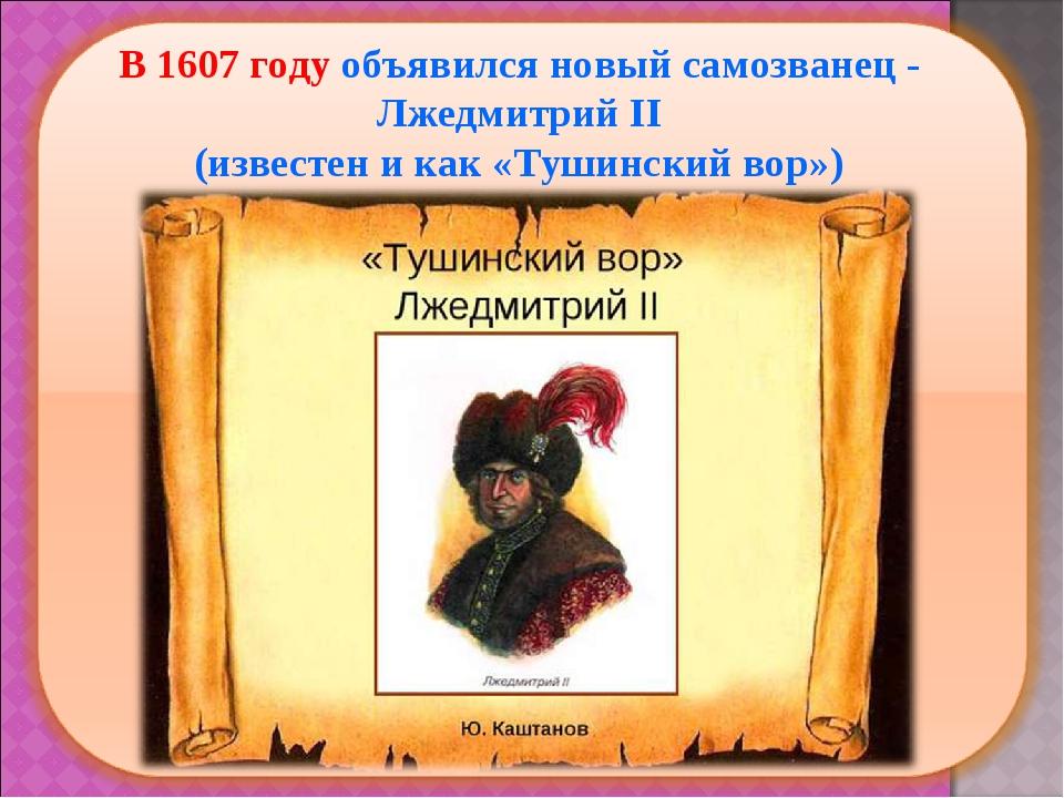 В 1607 году объявился новый самозванец - Лжедмитрий II (известен и как «Туши...