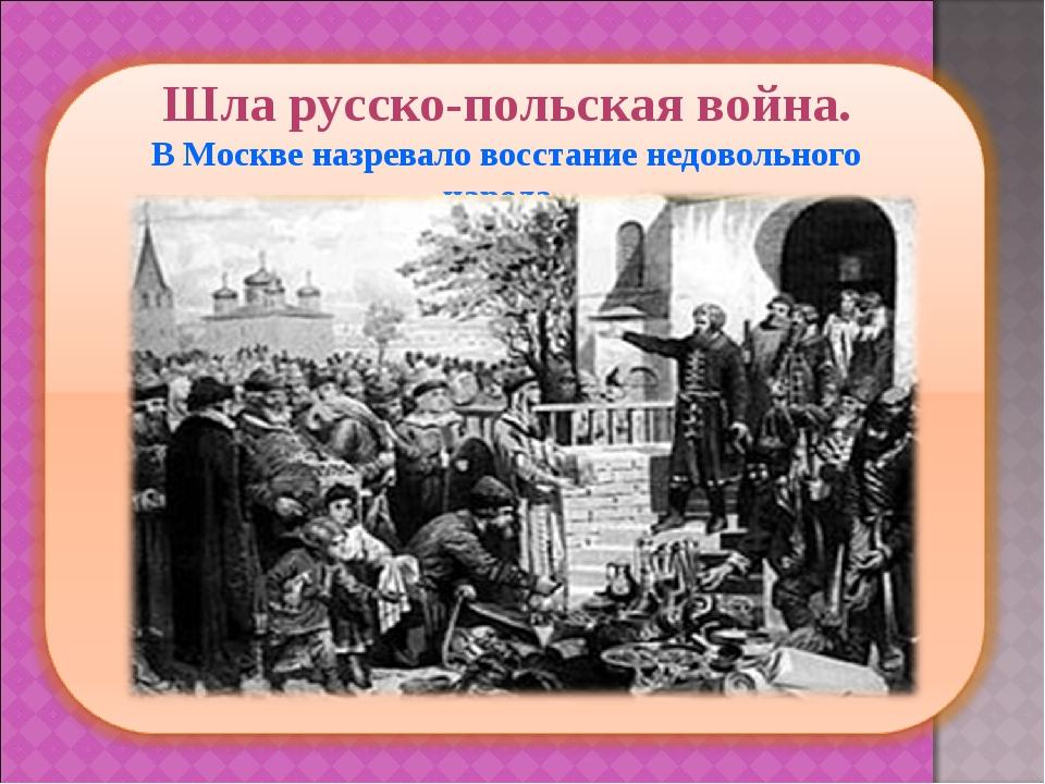 Шла русско-польская война. В Москве назревало восстание недовольного народа.