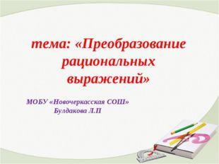 тема: «Преобразование рациональных выражений» МОБУ «Новочеркасская СОШ» Булд
