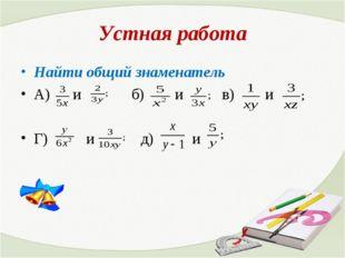 Устная работа Найти общий знаменатель А) и б) и в) и Г) и д) и
