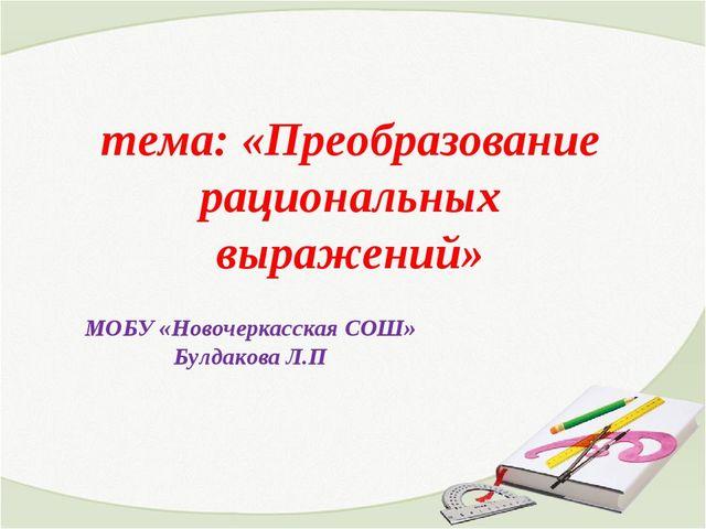тема: «Преобразование рациональных выражений» МОБУ «Новочеркасская СОШ» Булд...