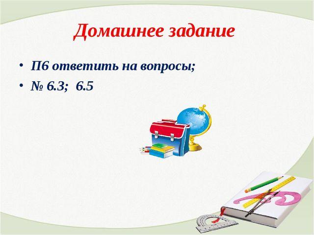 Домашнее задание П6 ответить на вопросы; № 6.3; 6.5