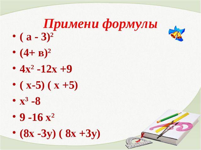 Примени формулы ( а - 3)2 (4+ в)2 4х2 -12х +9 ( х-5) ( х +5) х3 -8 9 -16 х2 (...