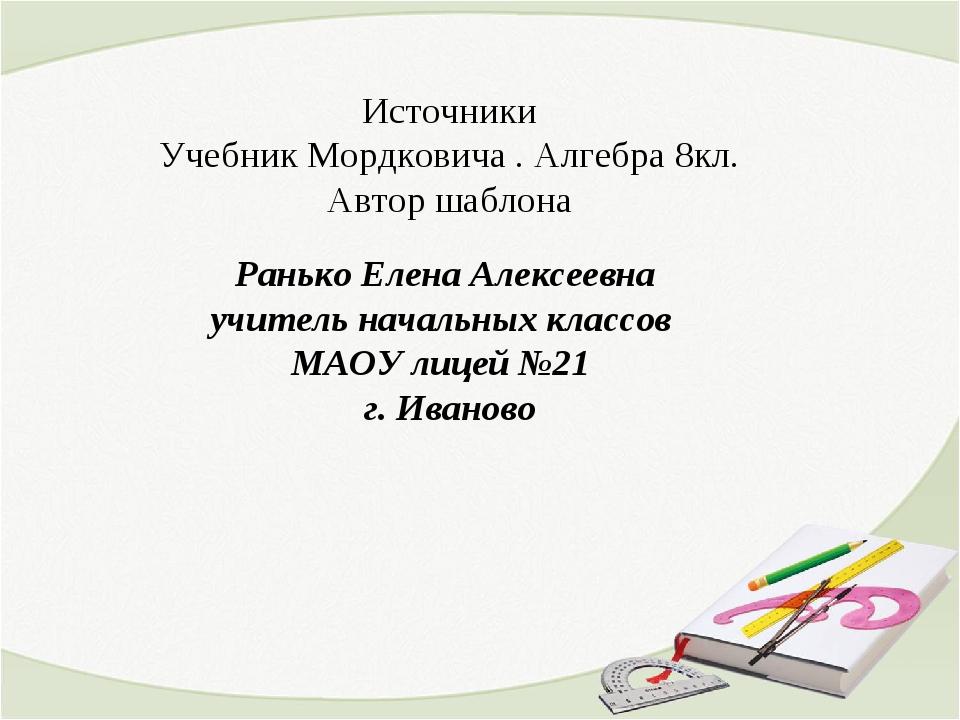 Источники Учебник Мордковича . Алгебра 8кл. Автор шаблона Ранько Елена Алексе...