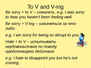 To V and V-ing Be sorry + to V – сожалеть. e.g. I was sorry to hear you haven