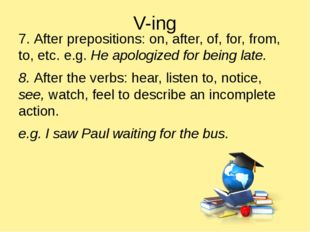 V-ing 7. After prepositions: on, after, of, for, from, to, etc. e.g. He apolo