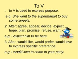 To V to V is used to express purpose. e.g. She went to the supermarket to buy