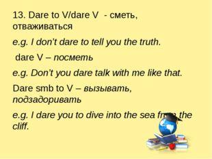 13. Dare to V/dare V - сметь, отваживаться e.g. I don't dare to tell you the
