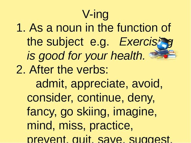 V-ing 1. As a noun in the function of the subject e.g. Exercising is good for...