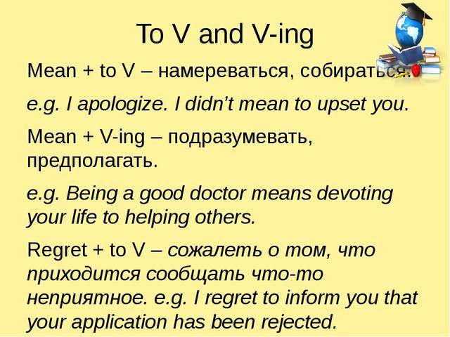 To V and V-ing Mean + to V – намереваться, собираться. e.g. I apologize. I di...