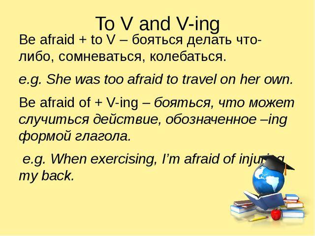 To V and V-ing Be afraid + to V – бояться делать что-либо, сомневаться, колеб...