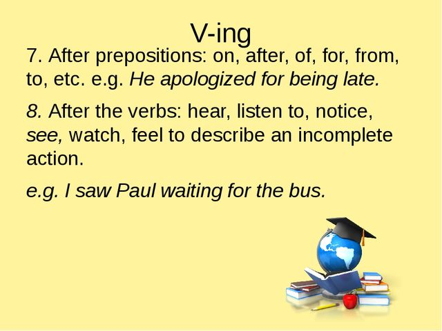 V-ing 7. After prepositions: on, after, of, for, from, to, etc. e.g. He apolo...