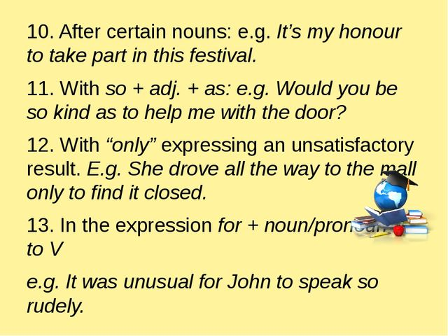 10. After certain nouns: e.g. It's my honour to take part in this festival....