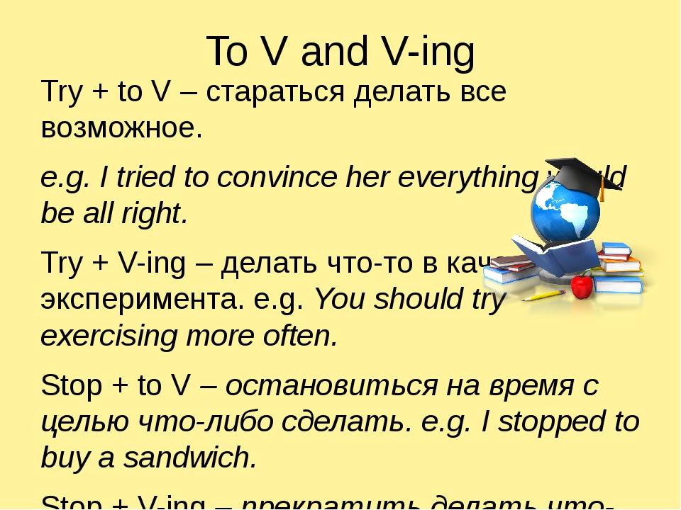 To V and V-ing Try + to V – стараться делать все возможное. e.g. I tried to c...