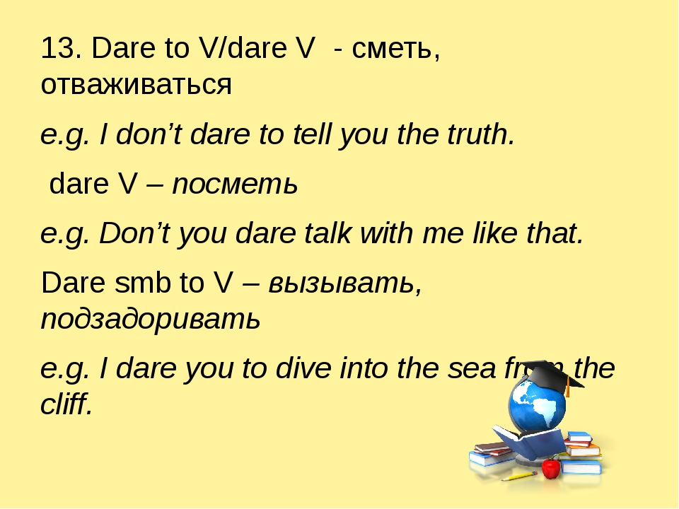 13. Dare to V/dare V - сметь, отваживаться e.g. I don't dare to tell you the...