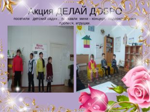 Акция ДЕЛАЙ ДОБРО посетили детский садик , показали мини - концерт, подарили