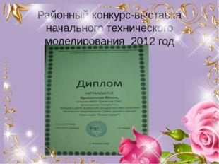 Районный конкурс-выставка начального технического моделирования 2012 год