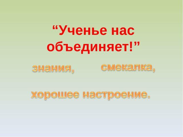 """""""Ученье нас объединяет!"""""""