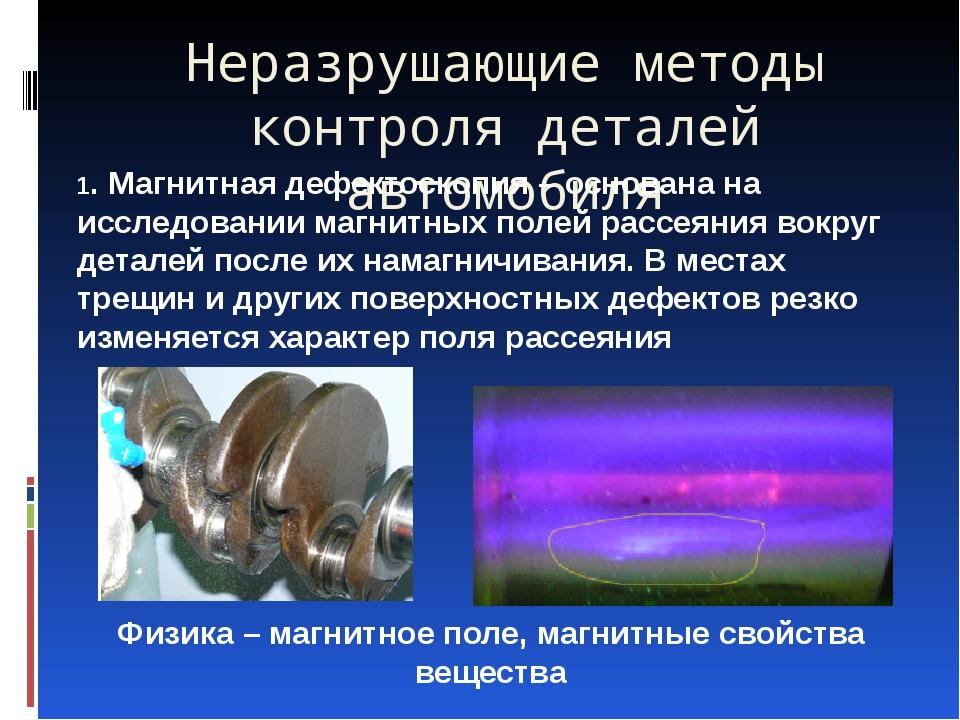 Неразрушающие методы контроля деталей автомобиля 1. Магнитная дефектоскопия –...
