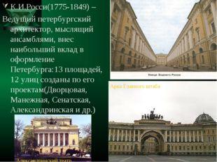 К.И.Росси(1775-1849) – Ведущий петербургский архитектор, мыслящий ансамблями,