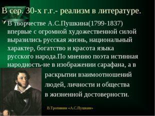В сер. 30-х г.г.- реализм в литературе. В творчестве А.С.Пушкина(1799-1837) в