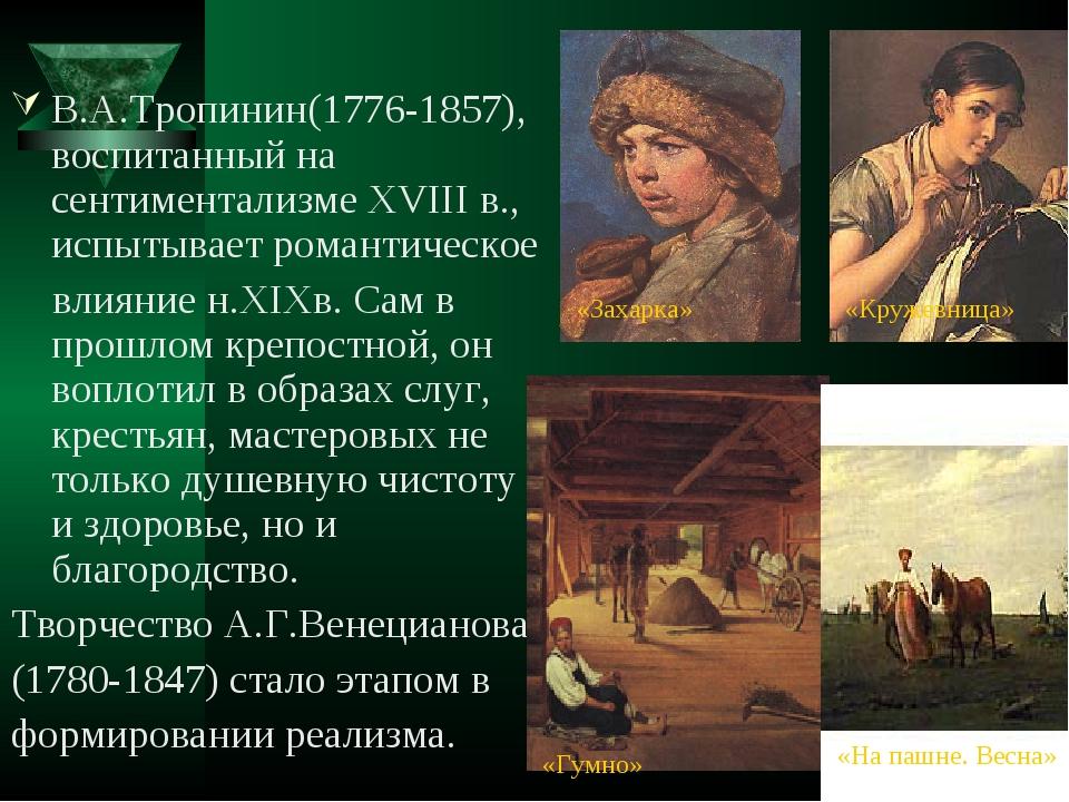 В.А.Тропинин(1776-1857), воспитанный на сентиментализме XVIII в., испытывает...