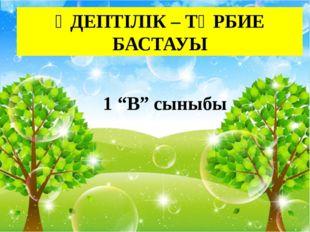 """ӘДЕПТІЛІК – ТӘРБИЕ БАСТАУЫ 1 """"В"""" сыныбы"""