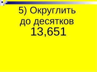 5) Округлить до десятков 13,651