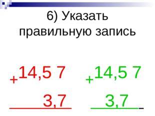6) Указать правильную запись +14,5 7 +14,5 7 3,7 3,7 .