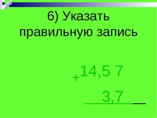 6) Указать правильную запись +14,5 7 . 3,7 .