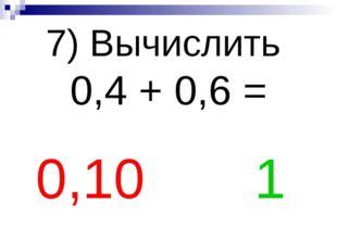 7) Вычислить 0,4 + 0,6 = 0,10 1
