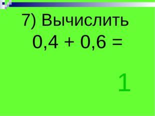 7) Вычислить 0,4 + 0,6 = 1