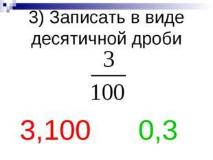 3) Записать в виде десятичной дроби 3,100 0,3