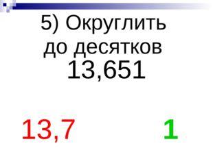 5) Округлить до десятков 13,651 13,7 1