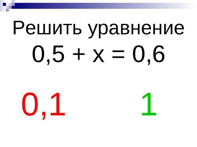 Решить уравнение 0,5 + х = 0,6 0,1 1
