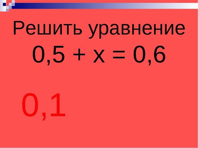 Решить уравнение 0,5 + х = 0,6 0,1
