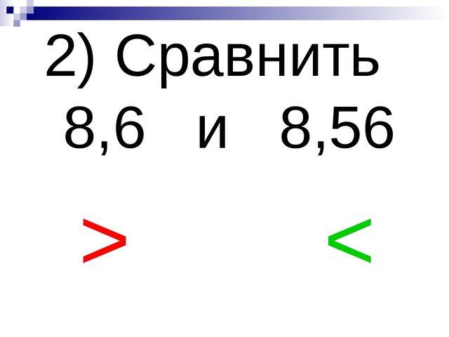 2) Сравнить 8,6 и 8,56 > <