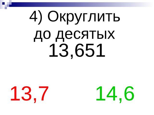 4) Округлить до десятых 13,651 13,7 14,6