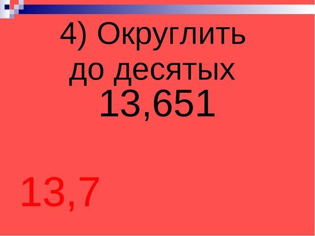 4) Округлить до десятых 13,651 13,7